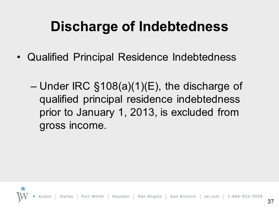 37 Discharge of Indebtedness Qualified Principal Residence Indebtedness –Under IRC §108(a)(1)(E), the discharge of qualified principal residence indeb