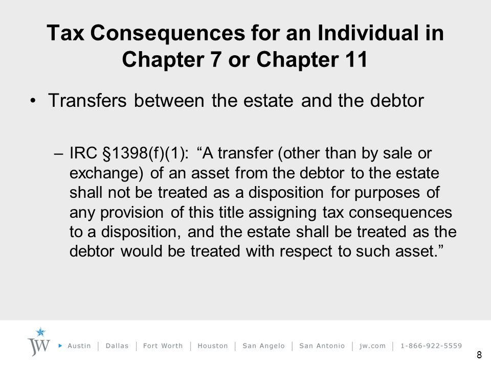 """8 Tax Consequences for an Individual in Chapter 7 or Chapter 11 Transfers between the estate and the debtor –IRC §1398(f)(1): """"A transfer (other than"""