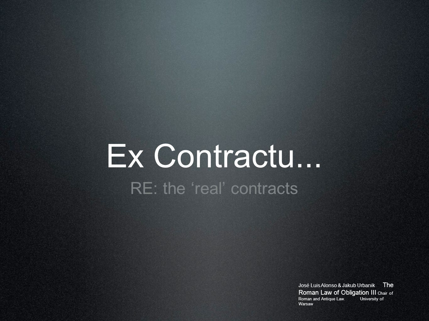 Ex Contractu... RE: the 'real' contracts José Luis Alonso & Jakub Urbanik The Roman Law of Obligation III Chair of Roman and Antique Law. University o