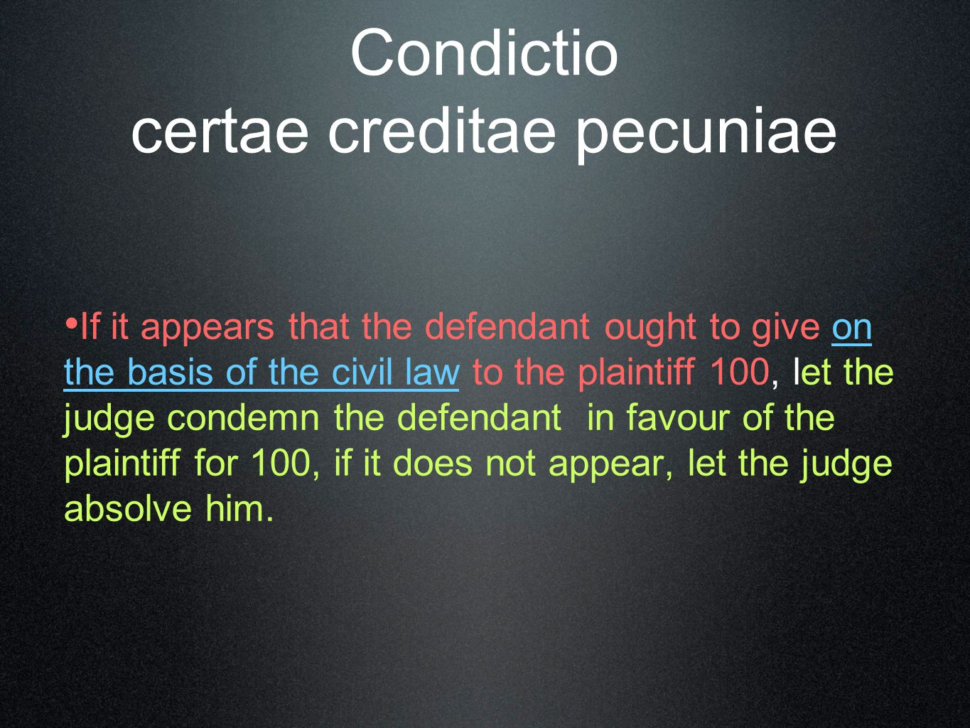 Condictio certae creditae pecuniae If it appears that the defendant ought to give on the basis of the civil law to the plaintiff 100, let the judge co