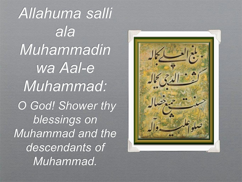 Allahuma salli ala Muhammadin wa Aal-e Muhammad: O God! Shower thy blessings on Muhammad and the descendants of Muhammad. O God! Shower thy blessings
