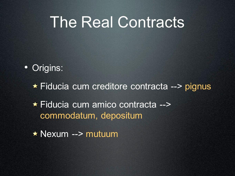 The Real Contracts Origins: Fiducia cum creditore contracta --> pignus Fiducia cum amico contracta --> commodatum, depositum Nexum --> mutuum