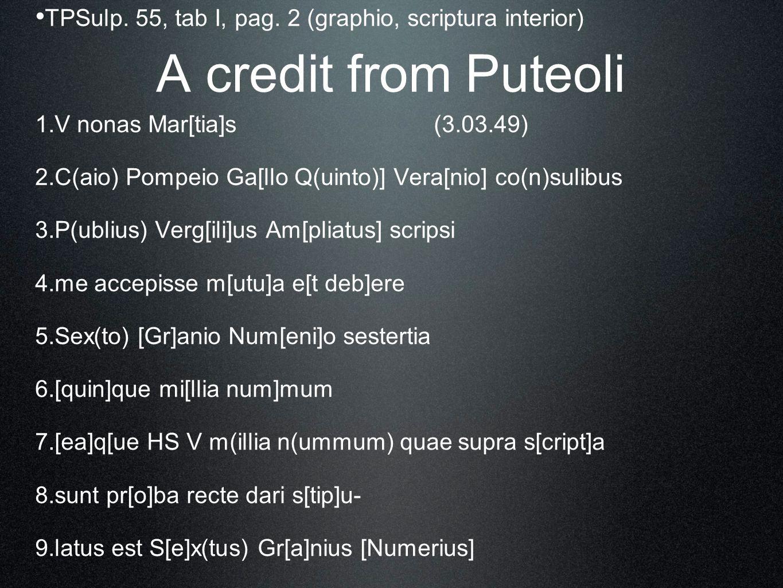 A credit from Puteoli TPSulp. 55, tab I, pag. 2 (graphio, scriptura interior) 1. V nonas Mar[tia]s(3.03.49) 2. C(aio) Pompeio Ga[llo Q(uinto)] Vera[ni