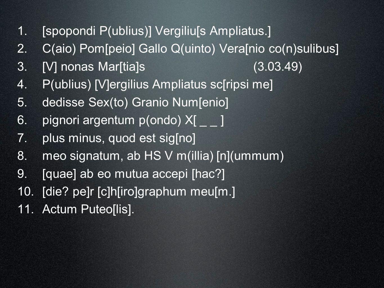 1. [spopondi P(ublius)] Vergiliu[s Ampliatus.] 2. C(aio) Pom[peio] Gallo Q(uinto) Vera[nio co(n)sulibus] 3. [V] nonas Mar[tia]s(3.03.49) 4. P(ublius)