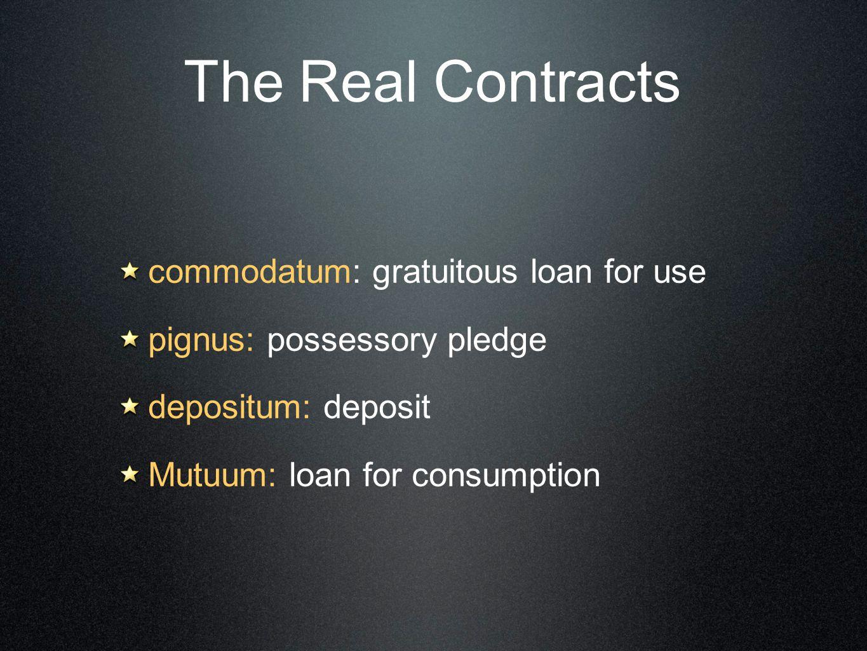 The Real Contracts commodatum: gratuitous loan for use pignus: possessory pledge depositum: deposit Mutuum: loan for consumption