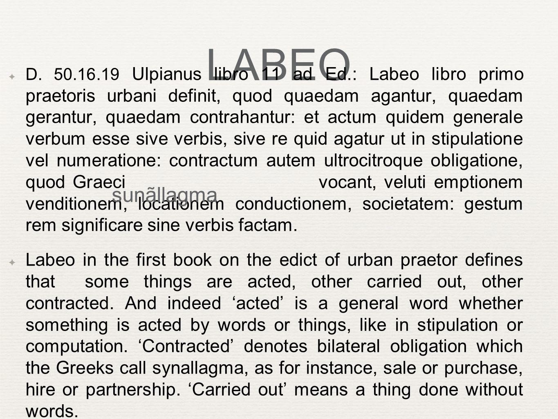 LABEO ✦ D. 50.16.19 Ulpianus libro 11 ad Ed.: Labeo libro primo praetoris urbani definit, quod quaedam agantur, quaedam gerantur, quaedam contrahantur