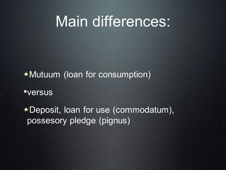 Main differences: Mutuum (loan for consumption) versus Deposit, loan for use (commodatum), possesory pledge (pignus)
