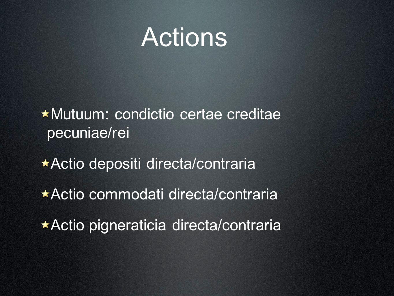 Actions Mutuum: condictio certae creditae pecuniae/rei Actio depositi directa/contraria Actio commodati directa/contraria Actio pigneraticia directa/c