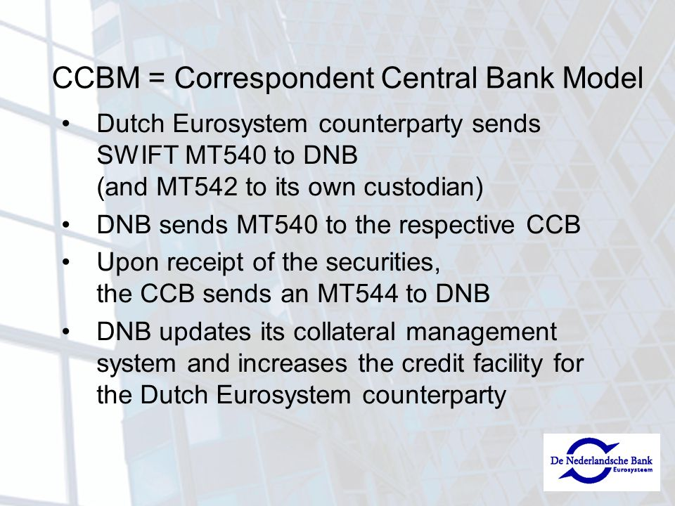 CCBM = Correspondent Central Bank Model Dutch Eurosystem counterparty sends SWIFT MT540 to DNB (and MT542 to its own custodian) DNB sends MT540 to the respective CCB Upon receipt of the securities, the CCB sends an MT544 to DNB DNB updates its collateral management system and increases the credit facility for the Dutch Eurosystem counterparty
