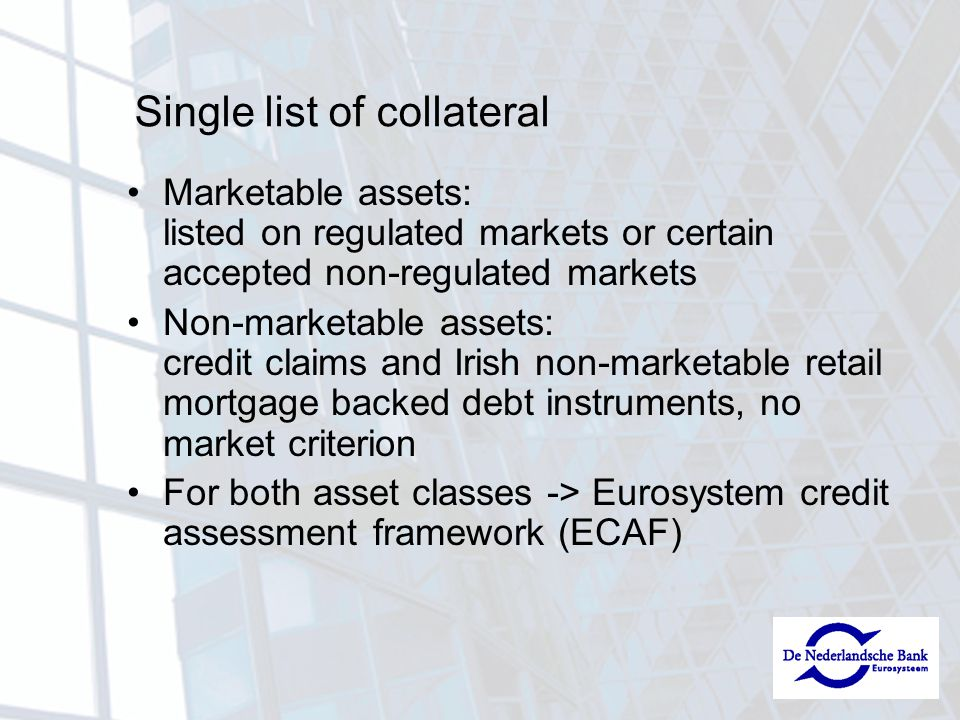 Single list of collateral Marketable assets: listed on regulated markets or certain accepted non-regulated markets Non-marketable assets: credit claims and Irish non-marketable retail mortgage backed debt instruments, no market criterion For both asset classes -> Eurosystem credit assessment framework (ECAF)