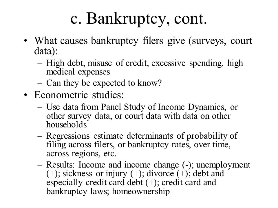 c. Bankruptcy, cont. What causes bankruptcy filers give (surveys, court data): –High debt, misuse of credit, excessive spending, high medical expenses