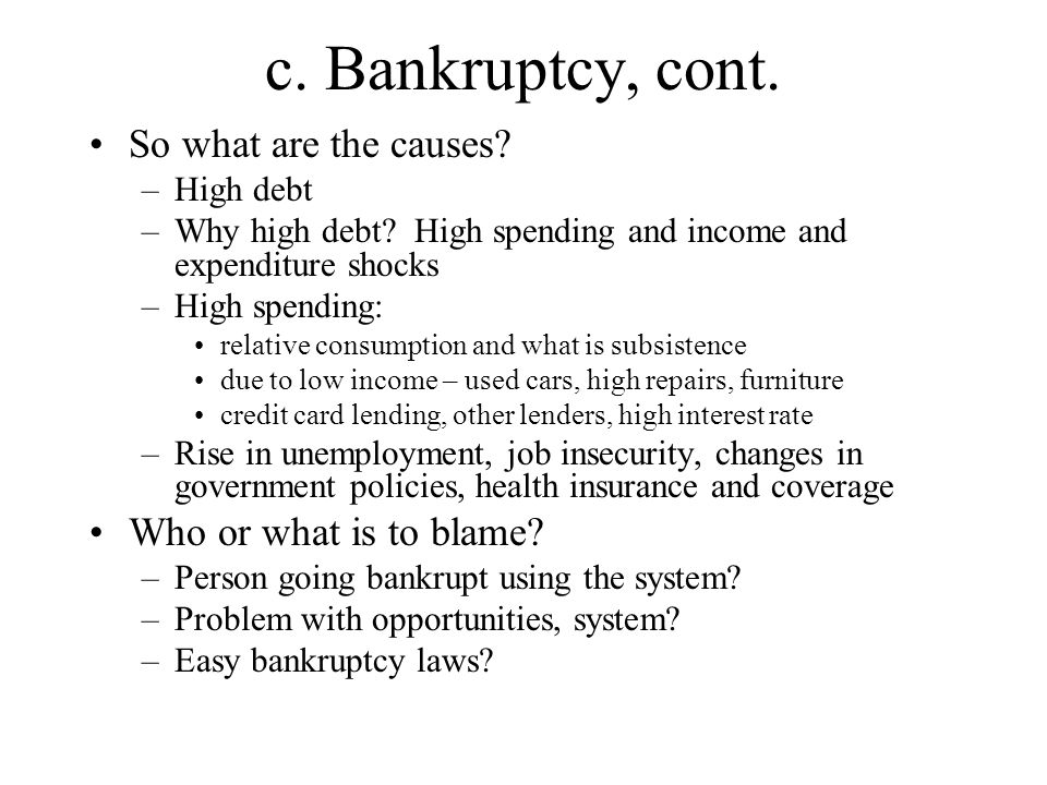 c. Bankruptcy, cont. So what are the causes. –High debt –Why high debt.