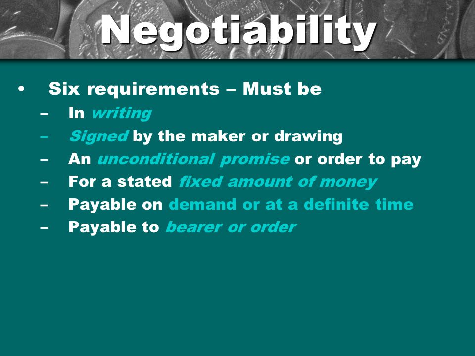 Negotiability Six requirements – Must be –In writing –Signed by the maker or drawing –An unconditional promise or order to pay –For a stated fixed amount of money –Payable on demand or at a definite time –Payable to bearer or order