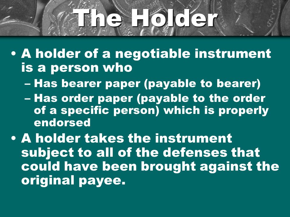 The Holder A holder of a negotiable instrument is a person who –Has bearer paper (payable to bearer) –Has order paper (payable to the order of a specific person) which is properly endorsed A holder takes the instrument subject to all of the defenses that could have been brought against the original payee.