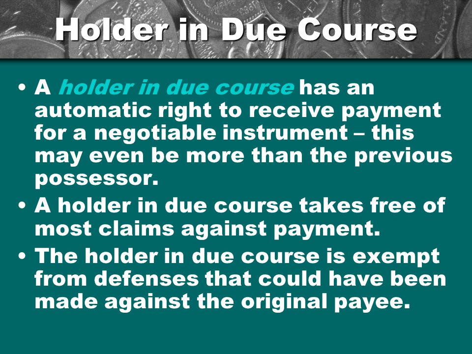 Holder in Due Course A holder in due course has an automatic right to receive payment for a negotiable instrument – this may even be more than the previous possessor.