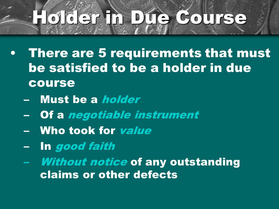 Holder in Due Course There are 5 requirements that must be satisfied to be a holder in due course –Must be a holder –Of a negotiable instrument –Who t