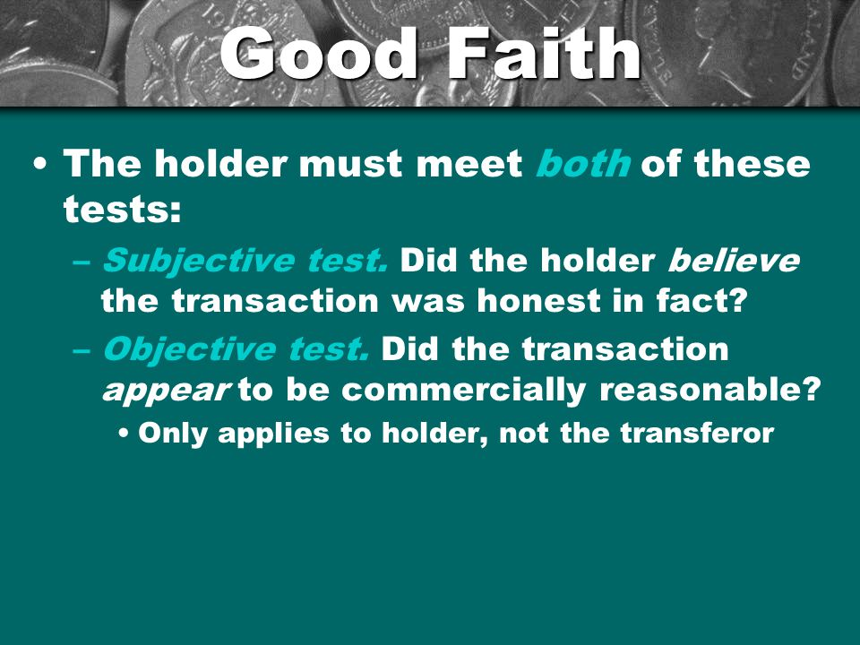 Good Faith The holder must meet both of these tests: –Subjective test.