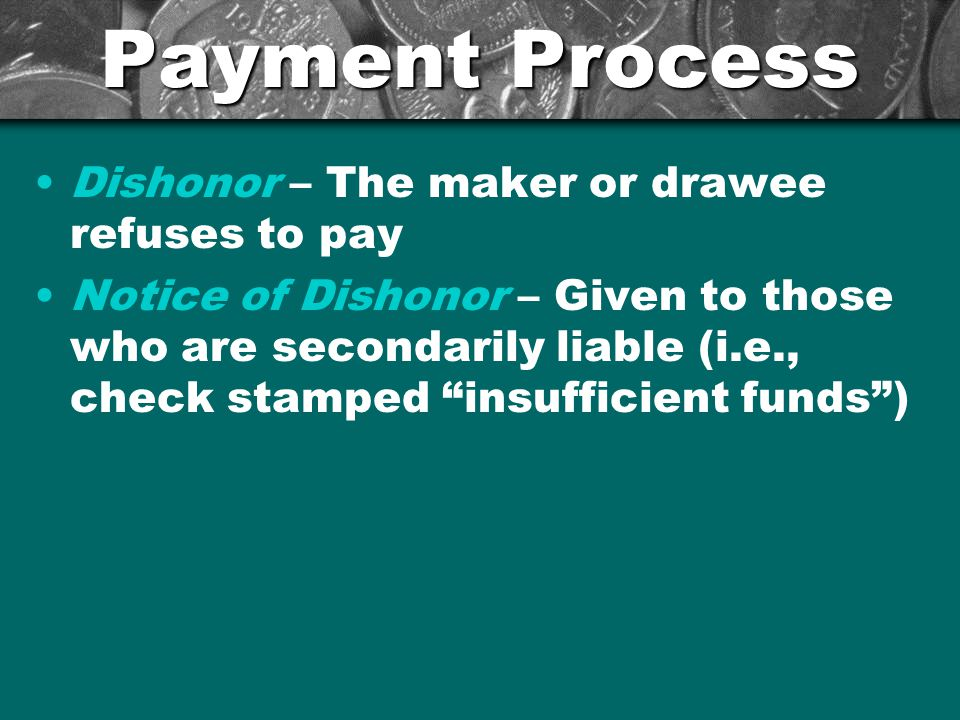 Payment Process Dishonor – The maker or drawee refuses to pay Notice of Dishonor – Given to those who are secondarily liable (i.e., check stamped insufficient funds )