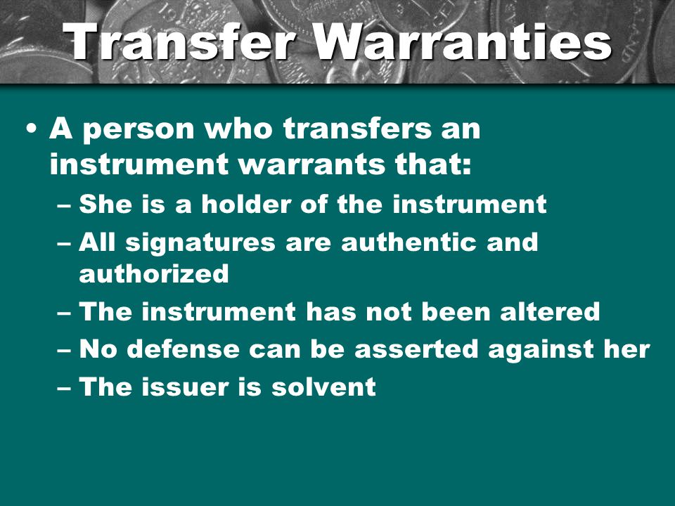 Transfer Warranties A person who transfers an instrument warrants that: –She is a holder of the instrument –All signatures are authentic and authorized –The instrument has not been altered –No defense can be asserted against her –The issuer is solvent