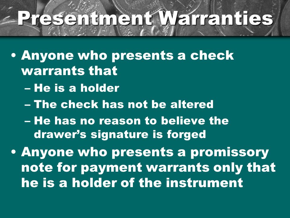 Presentment Warranties Anyone who presents a check warrants that –He is a holder –The check has not be altered –He has no reason to believe the drawer
