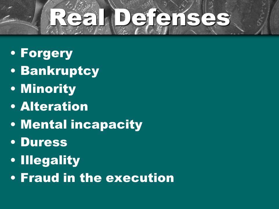 Real Defenses Forgery Bankruptcy Minority Alteration Mental incapacity Duress Illegality Fraud in the execution