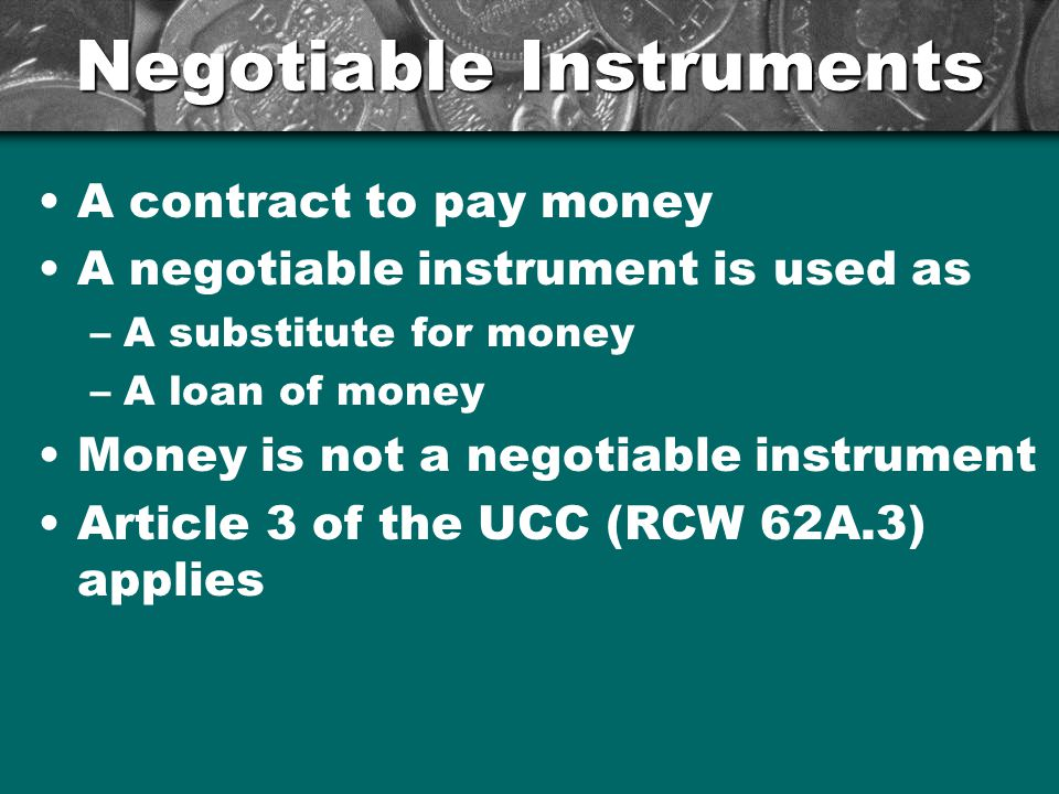 Negotiable Instruments A contract to pay money A negotiable instrument is used as –A substitute for money –A loan of money Money is not a negotiable instrument Article 3 of the UCC (RCW 62A.3) applies