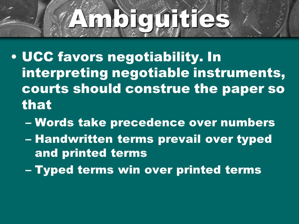 Ambiguities UCC favors negotiability. In interpreting negotiable instruments, courts should construe the paper so that –Words take precedence over num