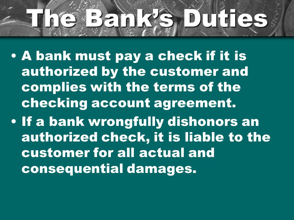 The Bank's Duties A bank must pay a check if it is authorized by the customer and complies with the terms of the checking account agreement. If a bank