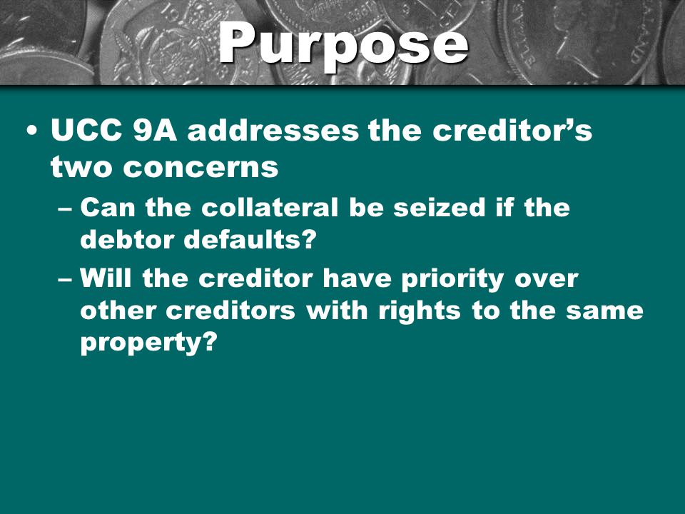 Purpose UCC 9A addresses the creditor's two concerns –Can the collateral be seized if the debtor defaults.