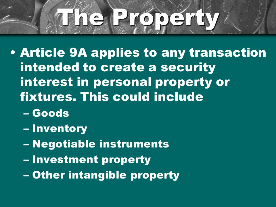 The Property Article 9A applies to any transaction intended to create a security interest in personal property or fixtures. This could include –Goods