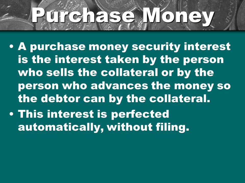 Purchase Money A purchase money security interest is the interest taken by the person who sells the collateral or by the person who advances the money