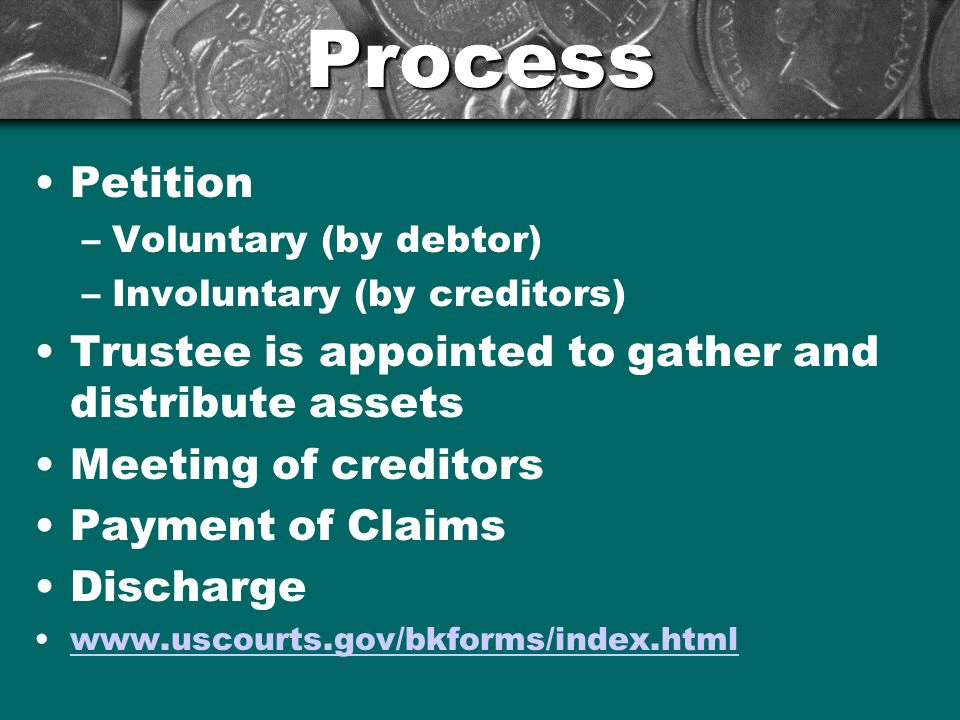 Process Petition –Voluntary (by debtor) –Involuntary (by creditors) Trustee is appointed to gather and distribute assets Meeting of creditors Payment