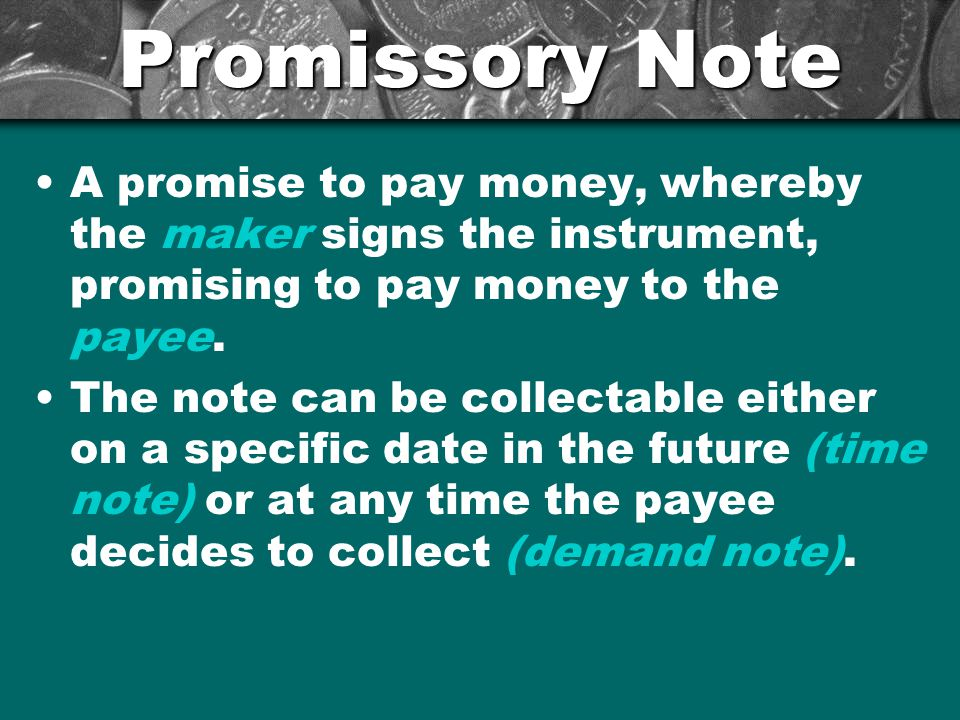 Promissory Note A promise to pay money, whereby the maker signs the instrument, promising to pay money to the payee. The note can be collectable eithe