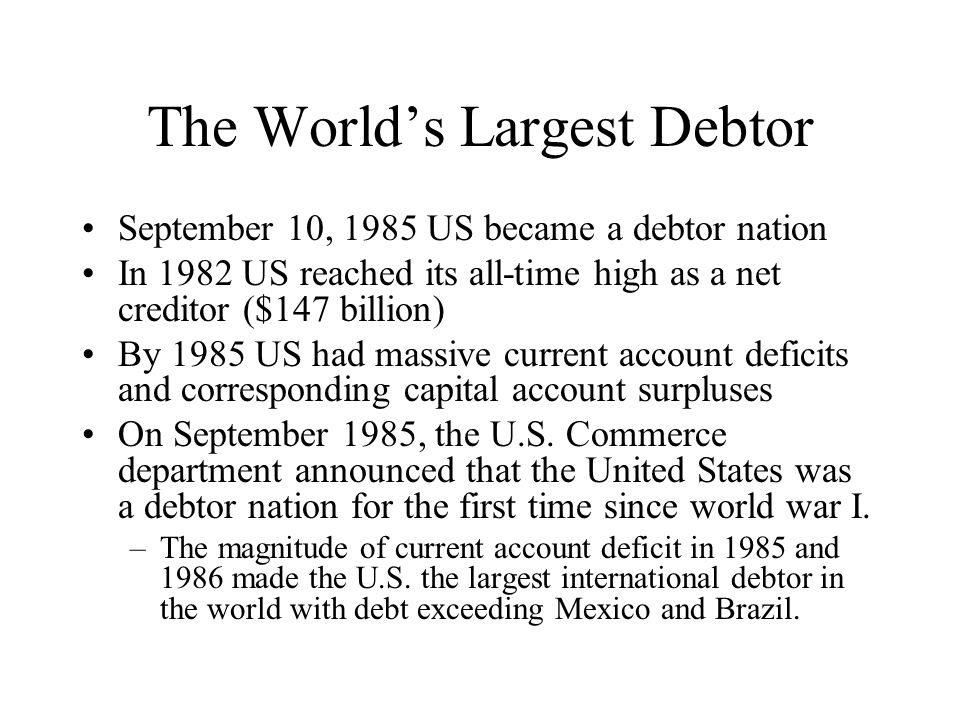 The World's Largest Debtor September 10, 1985 US became a debtor nation In 1982 US reached its all-time high as a net creditor ($147 billion) By 1985