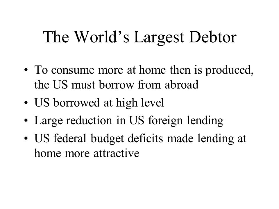 The World's Largest Debtor To consume more at home then is produced, the US must borrow from abroad US borrowed at high level Large reduction in US fo