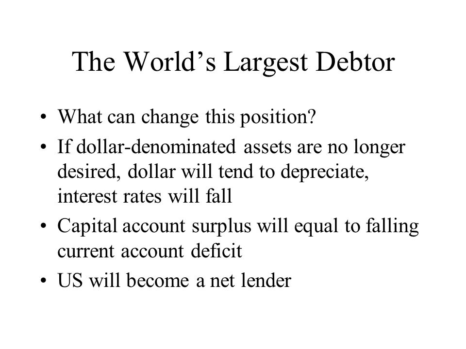 The World's Largest Debtor What can change this position? If dollar-denominated assets are no longer desired, dollar will tend to depreciate, interest