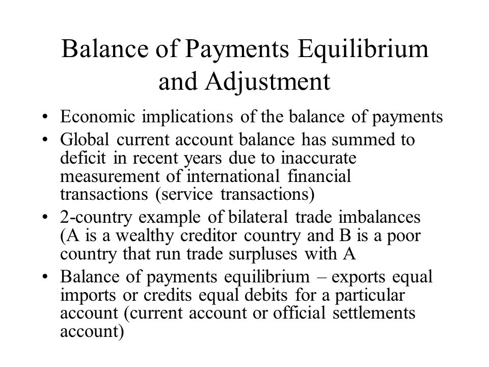 Balance of Payments Equilibrium and Adjustment Economic implications of the balance of payments Global current account balance has summed to deficit i