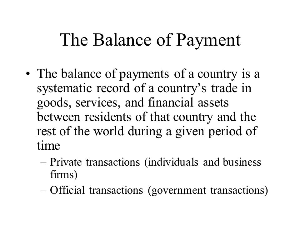 The Balance of Payment The balance of payments of a country is a systematic record of a country's trade in goods, services, and financial assets betwe
