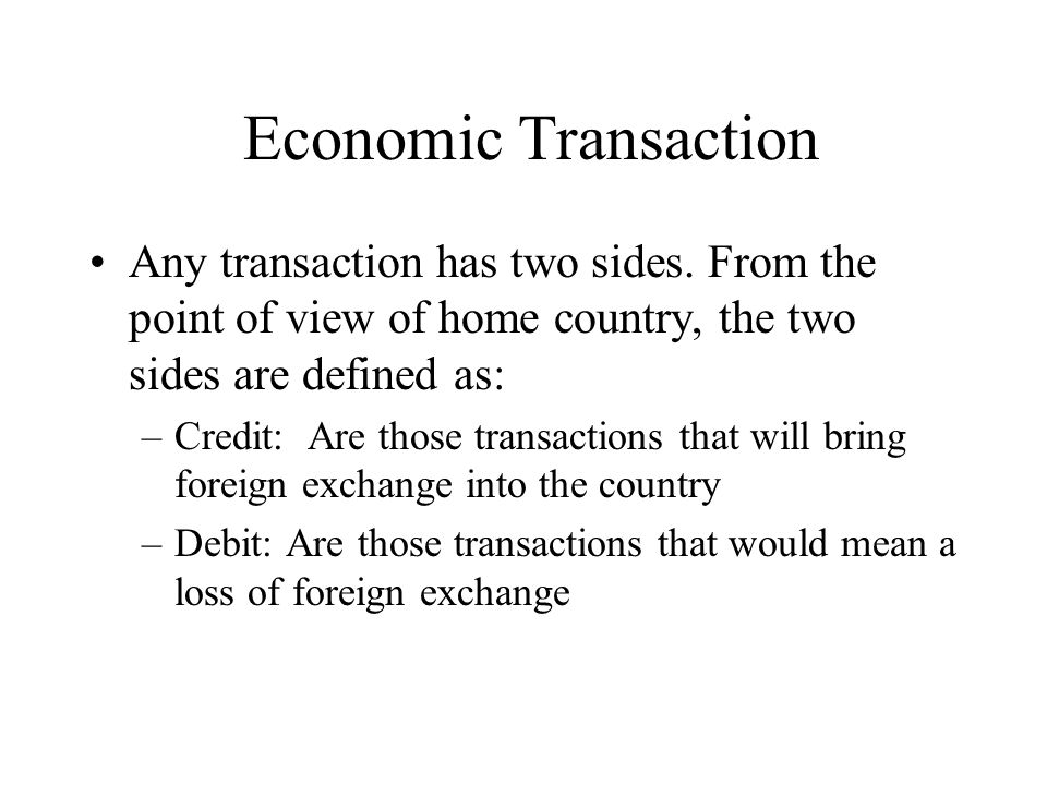 Economic Transaction Any transaction has two sides. From the point of view of home country, the two sides are defined as: –Credit: Are those transacti