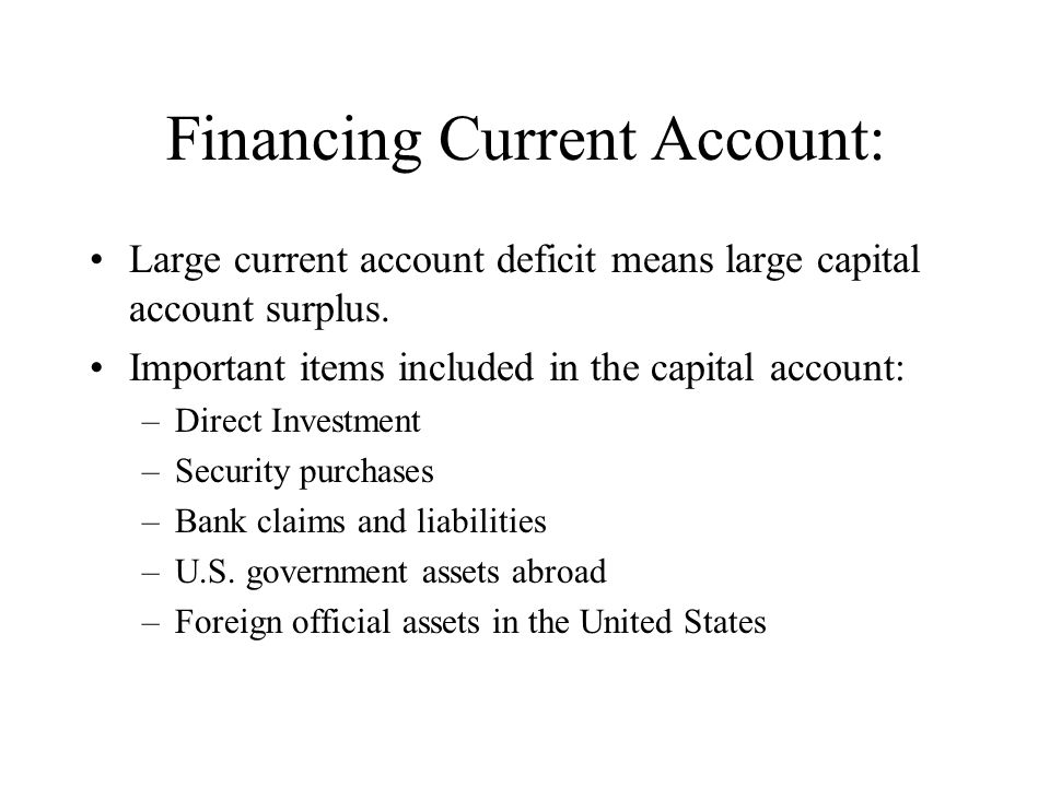 Financing Current Account: Large current account deficit means large capital account surplus. Important items included in the capital account: –Direct
