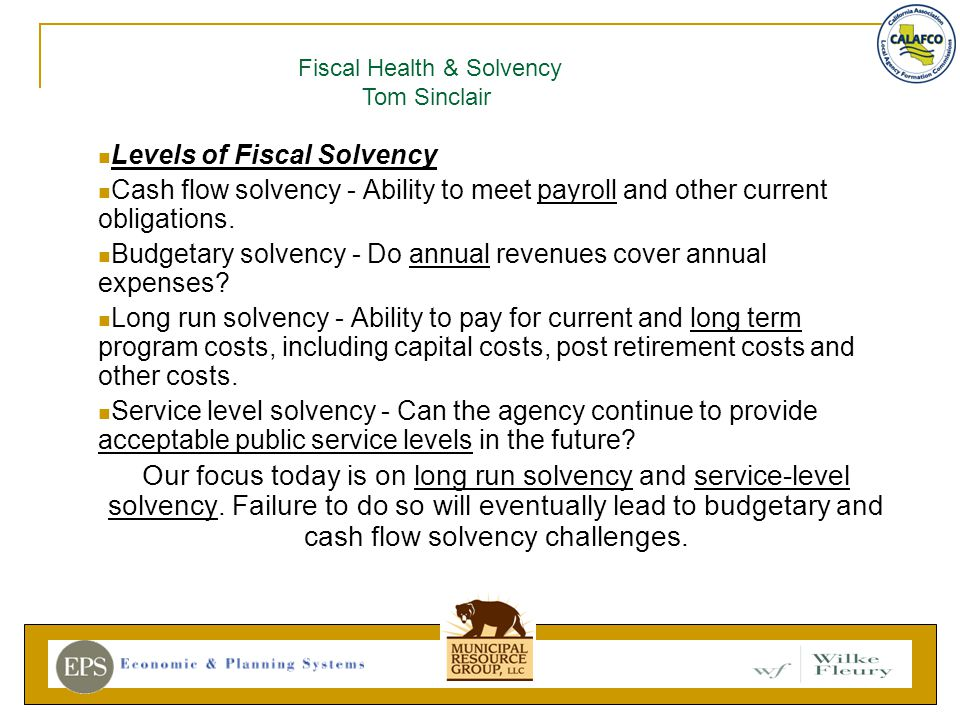Levels of Fiscal Solvency Cash flow solvency - Ability to meet payroll and other current obligations.