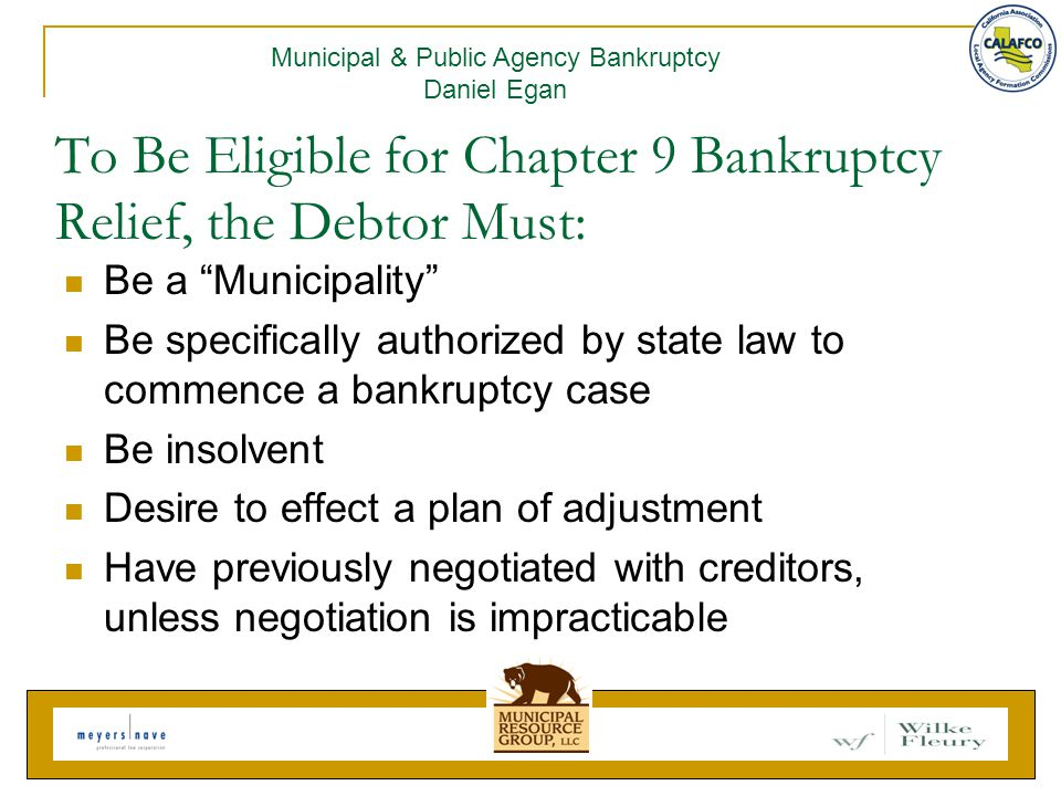 To Be Eligible for Chapter 9 Bankruptcy Relief, the Debtor Must: Be a Municipality Be specifically authorized by state law to commence a bankruptcy case Be insolvent Desire to effect a plan of adjustment Have previously negotiated with creditors, unless negotiation is impracticable Municipal & Public Agency Bankruptcy Daniel Egan