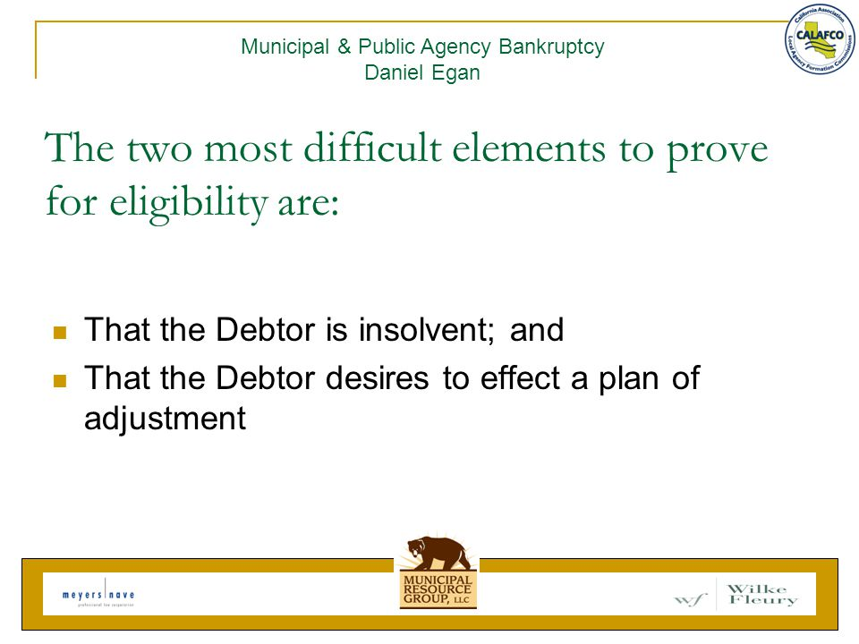 The two most difficult elements to prove for eligibility are: That the Debtor is insolvent; and That the Debtor desires to effect a plan of adjustment Municipal & Public Agency Bankruptcy Daniel Egan
