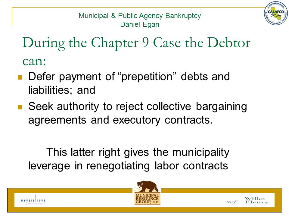 During the Chapter 9 Case the Debtor can: Defer payment of prepetition debts and liabilities; and Seek authority to reject collective bargaining agreements and executory contracts.