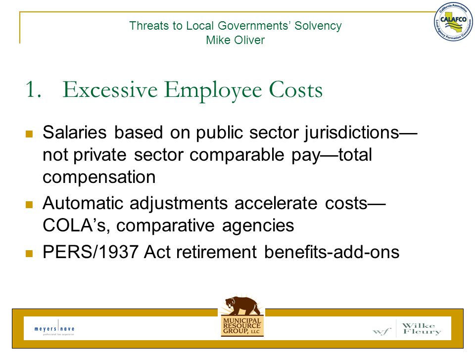 1.Excessive Employee Costs Salaries based on public sector jurisdictions— not private sector comparable pay—total compensation Automatic adjustments accelerate costs— COLA's, comparative agencies PERS/1937 Act retirement benefits-add-ons Threats to Local Governments' Solvency Mike Oliver