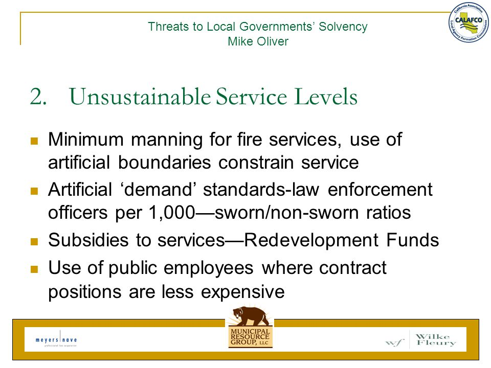 2.Unsustainable Service Levels Minimum manning for fire services, use of artificial boundaries constrain service Artificial 'demand' standards-law enforcement officers per 1,000—sworn/non-sworn ratios Subsidies to services—Redevelopment Funds Use of public employees where contract positions are less expensive Threats to Local Governments' Solvency Mike Oliver