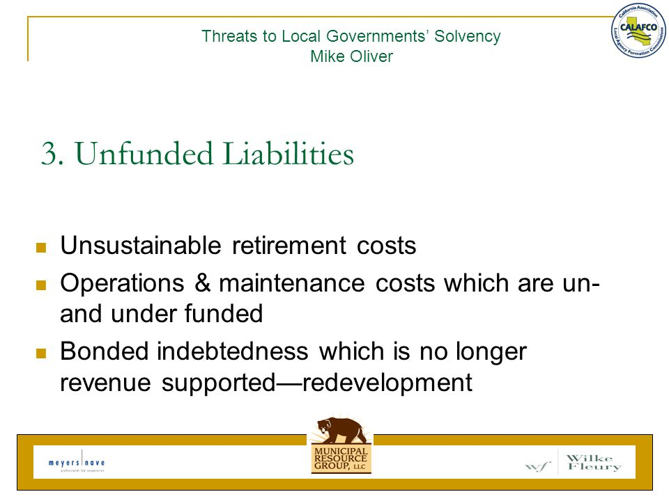 3. Unfunded Liabilities Unsustainable retirement costs Operations & maintenance costs which are un- and under funded Bonded indebtedness which is no l