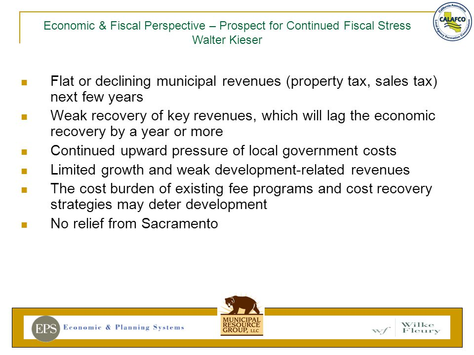 Flat or declining municipal revenues (property tax, sales tax) next few years Weak recovery of key revenues, which will lag the economic recovery by a year or more Continued upward pressure of local government costs Limited growth and weak development-related revenues The cost burden of existing fee programs and cost recovery strategies may deter development No relief from Sacramento Economic & Fiscal Perspective – Prospect for Continued Fiscal Stress Walter Kieser