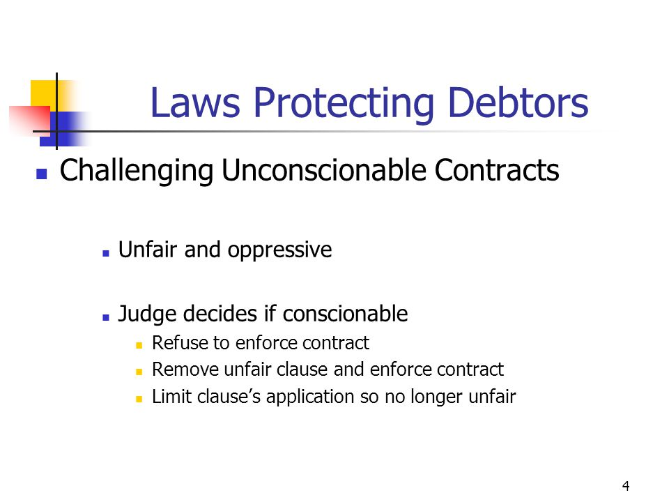 4 Challenging Unconscionable Contracts Unfair and oppressive Judge decides if conscionable Refuse to enforce contract Remove unfair clause and enforce contract Limit clause's application so no longer unfair Laws Protecting Debtors