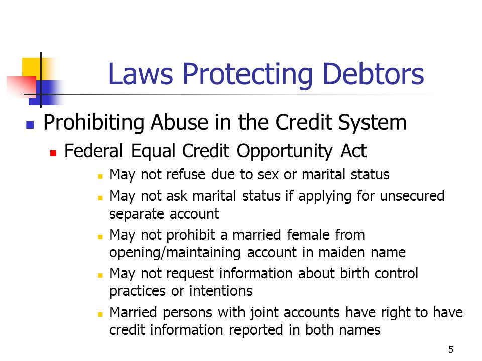 5 Prohibiting Abuse in the Credit System Federal Equal Credit Opportunity Act May not refuse due to sex or marital status May not ask marital status i